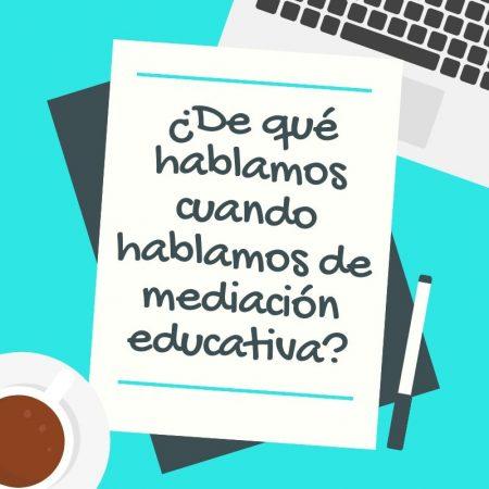 ¿De qué hablamos cuando hablamos de mediación educativa?