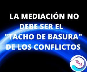"""LA MEDIACIÓN NO DEBE SER EL """"TACHO DE BASURA"""" DE LOS CONFLICTOS."""